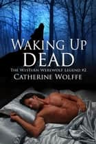 Waking Up Dead (The Western Werewolf Legend #2) ebook by Catherine Wolffe