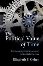 The Political Value of Time - Citizenship, Duration, and Democratic Justice ebook by Elizabeth F. Cohen