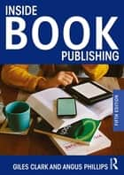 Inside Book Publishing ebook by Giles Clark, Angus Phillips