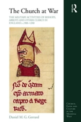 The Church at War: The Military Activities of Bishops, Abbots and Other Clergy in England, c. 900–1200 ebook by Daniel M. G. Gerrard