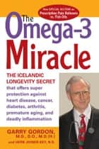 The OMEGA-3 Miracle - The Icelandic Longevity Secret that Offers Super Protection Against Heart Disease, Cancer, Diabetes, ebook by Garry Gordon, M.D., D.O.,...