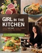 Girl in the Kitchen - How a Top Chef Cooks, Thinks, Shops, Eats & Drinks ebook by Stephanie Izard, Heather Shouse, Dan Goldberg