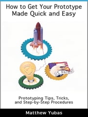 How to Get Your Prototype Made Quick and Easy ebook by Matthew Yubas