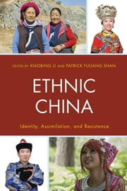 Ethnic China - Identity, Assimilation, and Resistance ebook by Xiaobing Li, University of Central Oklahoma,Patrick Fuliang Shan,Lu Cao,Qiang Fang,Zhaohui Hong,Ting Jiang,Jieli Li,Xiaobing Li, University of Central Oklahoma,Xiaoxiao Li,Xiaoyuan Liu,Yufeng Mao,Patrick Fuliang Shan,Xiansheng Tian, Metropolitan State University of Denver,Linda Q. Wang,Guangqiu Xu,Jiamin Yan,Mei Zhou