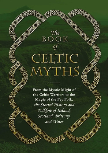 The Book of Celtic Myths - From the Mystic Might of the Celtic Warriors to the Magic of the Fey Folk, the Storied History and Folklore of Ireland, Scotland, Brittany, and Wales ebook by Adams Media