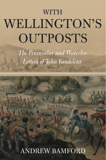 With Wellington's Outposts - The Peninsular and Waterloo Letters of John Vandeleur ebook by Andrew Bamford