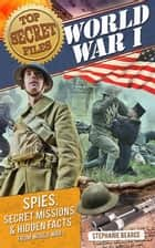 Top Secret Files: World War I - Spies, Secret Missions, and Hidden Facts from World War I ebook by Stephanie Bearce