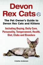 Devon Rex Cats The Pet Owner's Guide to Devon Rex Cats and Kittens Including Buying, Daily Care, Personality, Temperament, Health, Diet, Clubs and Breeders ebook by Colette Anderson