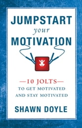 Jumpstart Your Motivation - 10 Jolts to Get Motivated and Stay Motivated ebook by Shawn Doyle, CSP