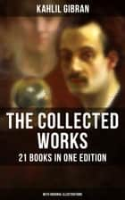 The Collected Works of Kahlil Gibran: 21 Books in One Edition (With Original Illustrations) - Spirits Rebellious, The Prophet, The Broken Wings, The Madman, The Wanderer, Jesus The Son Of Man, The Earth Gods, Satan, History and the Nation, I Believe In You… ebook by Kahlil Gibran, Kahlil Gibran