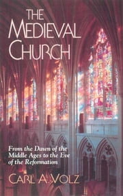 The Medieval Church - From the Dawn of the Middle Ages to the Eve of the Reformation ebook by Carl A. Volz