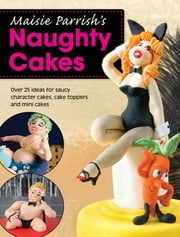 Maisie Parrish's Naughty Cakes - Over 25 Ideas for Saucy Character Cakes, Cake Toppers and Mini Cakes ebook by Maisie Parrish