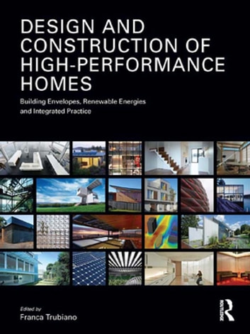 Design and Construction of High-Performance Homes - Building Envelopes, Renewable Energies and Integrated Practice ebook by