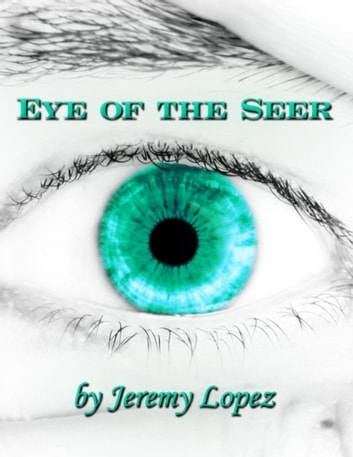 Eye of the Seer: The School of the Seer, Dreams, Visions, Prophecy and More! ebook by Jeremy Lopez