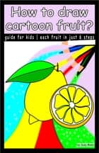 How to draw cartoon fruit? - Guide for kids, draw each fruit in just 6 steps ebook by Suzy Makó