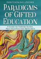 Paradigms of Gifted Education - A Guide for Theory-Based, Practice-Focused Research ebook by David Yun Dai, Fei Chen