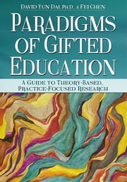 Paradigms of Gifted Education - A Guide for Theory-Based, Practice-Focused Research ebook by David Yun Dai,Fei Chen