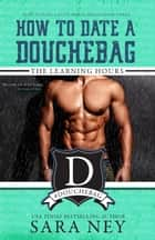 The Learning Hours - How to Date a Douchebag, #3 ebook by Sara Ney