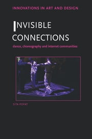 Invisible Connections - Dance, Choreography and Internet Communities ebook by Sita Popat