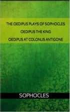 The Oedipus plays of Sophocles: Oedipus the King; Oedipus at Colonus; Antigone ebook by Sophocles