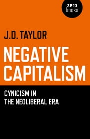 Negative Capitalism - Cynicism in the Neoliberal Era ebook by J. D. Taylor
