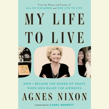 My Life to Live - How I Became the Queen of Soaps When Men Ruled the Airwaves audiobook by Agnes Nixon