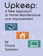 Upkeep: A New Approach To Home Maintenance And Improvement ebook by Chuck Solomon