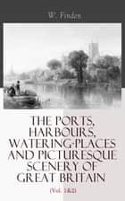 The Ports, Harbours, Watering-places and Picturesque Scenery of Great Britain (Vol. 1&2) - Complete Edition ebook by W. Finden