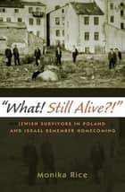 What! Still Alive?! - Jewish Survivors in Poland and Israel Remember Homecoming ebook by Director, Holocaust and Genocide Studies Program Monika Rice