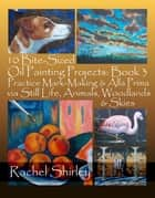 10 Bite-Sized Oil Painting Projects: Book 3 Practice Mark-Making & Alla Prima via Still Life, Animals, Woodlands & Skies ebook by Rachel Shirley