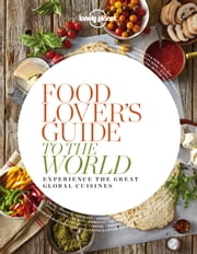 Food Lover's Guide to the World - Experience the Great Global Cuisines ebook by Lonely Planet