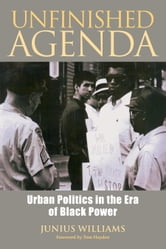 Unfinished Agenda - Urban Politics in the Era of Black Power ebook by Junius Williams