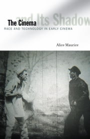The Cinema and Its Shadow - Race and Technology in Early Cinema ebook by Alice Maurice