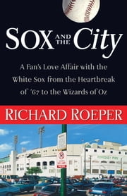 Sox and the City - A Fan's Love Affair with the White Sox from the Heartbreak of '67 to the Wizards of Oz ebook by Richard Roeper