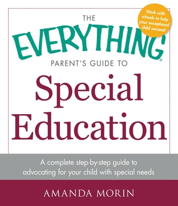 The Everything Parent's Guide to Special Education - A Complete Step-by-Step Guide to Advocating for Your Child with Special Needs ebook by Amanda Morin