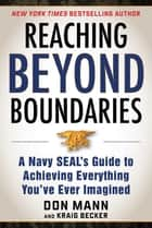 Reaching Beyond Boundaries - A Navy SEAL's Guide to Achieving Everything You've Ever Imagined ebook by Don Mann, Kraig Becker