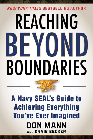 Reaching Beyond Boundaries - A Navy SEAL's Guide to Achieving Everything You've Ever Imagined ebook by Don Mann,Kraig Becker