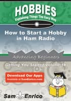 How to Start a Hobby in Ham Radio - How to Start a Hobby in Ham Radio ebook by Toni Lewis