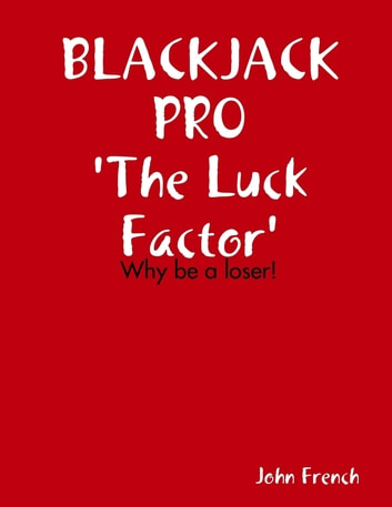 Blackjack Pro : The Luck Factor - Why Be a Loser ebook by John French