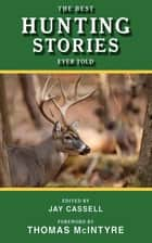 The Best Hunting Stories Ever Told ebook by Jay Cassell, Thomas McIntyre