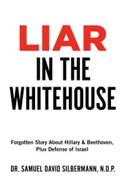 Liar in the Whitehouse - Forgotten Story About Hillary & Beethoven, Plus Defense of Israel ebook by Dr. Samuel David Silbermann, N.D.P.