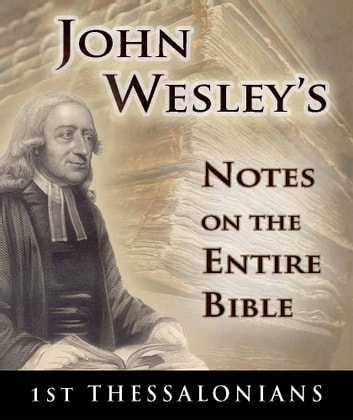 John Wesley's Notes on the Entire Bible-Book of 1st Thessalonians ebook by John Wesley