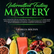 Intermittent Fasting Mastery Live a Healthy Life by Following This Complete Guide That Many Men and Women Have Followed, for Transforming Their Lives With The Power of Fasting and The Ketogenic Diet! ebook by Georgia Bolton