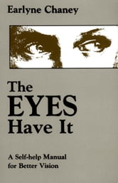 The Eyes Have It - A Self-Help Manual for Better Vision ebook by Earlyne Chaney