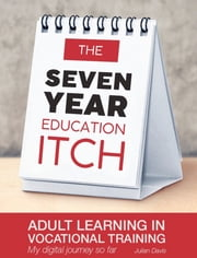 The seven year education itch - Adult Learning in Vocational Training – my digital journey so far ebook by Julian Davis