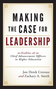 Making the Case for Leadership - Profiles of Chief Advancement Officers in Higher Education ebook by Jon Derek Croteau,Zachary A. Smith,Peter A. Hayashida