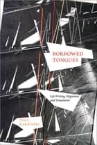Borrowed Tongues - Life Writing, Migration, and Translation ebook by Eva C. Karpinski