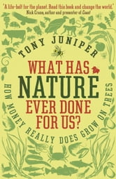What Has Nature Ever Done For Us? - How Money Really Does Grow On Trees ebook by Tony Juniper