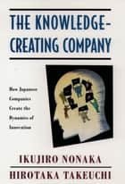The Knowledge-Creating Company - How Japanese Companies Create the Dynamics of Innovation ebook by Ikujiro Nonaka, Hirotaka Takeuchi
