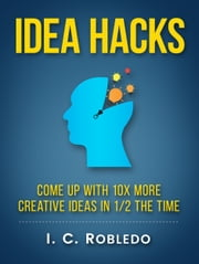 Idea Hacks - Come up with 10X More Creative Ideas in 1/2 the Time ebook by I. C. Robledo